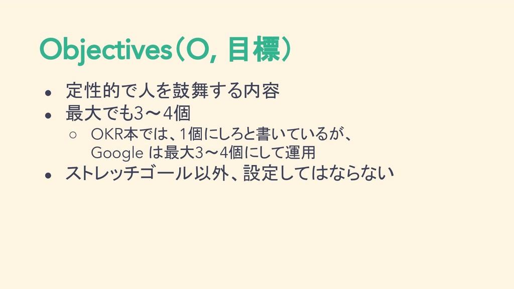 Objectives(O, 目標) ● 定性的で人を鼓舞する内容 ● 最大でも3〜4個 ○ O...