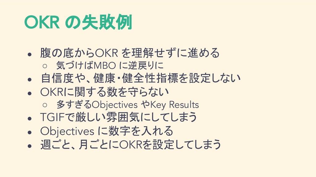 OKR の失敗例 ● 腹の底からOKR を理解せずに進める ○ 気づけばMBO に逆戻りに ●...