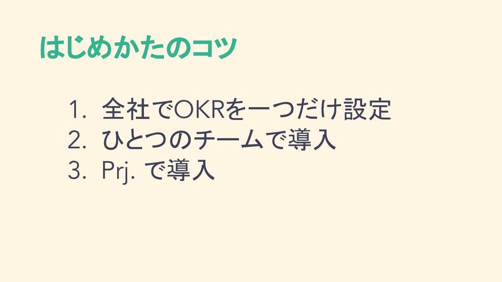 はじめかたのコツ 1. 全社でOKRを一つだけ設定 2. ひとつのチームで導入 3. Prj....