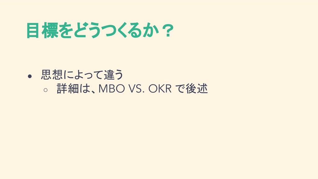 目標をどうつくるか? ● 思想によって違う ○ 詳細は、MBO VS. OKR で後述