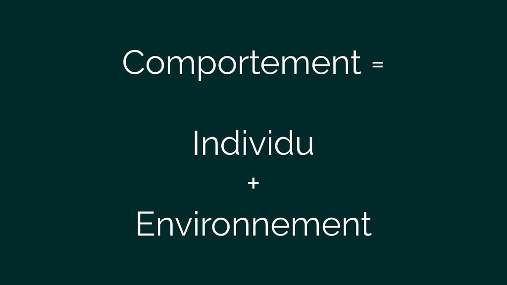 Comportement = Individu + Environnement