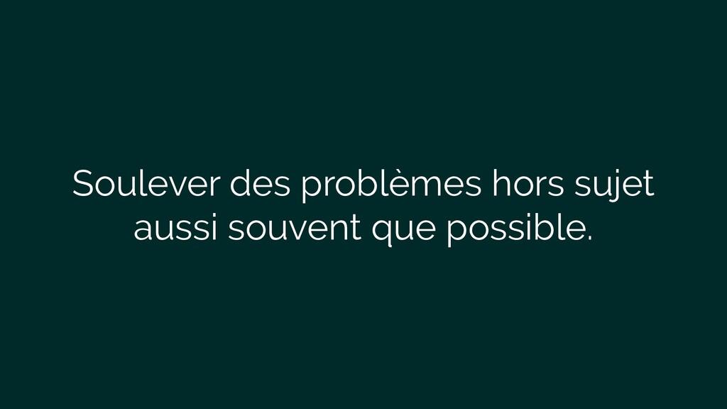 Soulever des problèmes hors sujet aussi souvent...