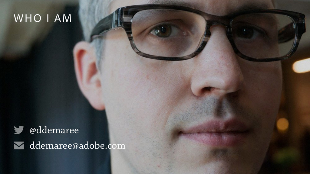 WHO I AM @ddemaree ddemaree@adobe.com ✉