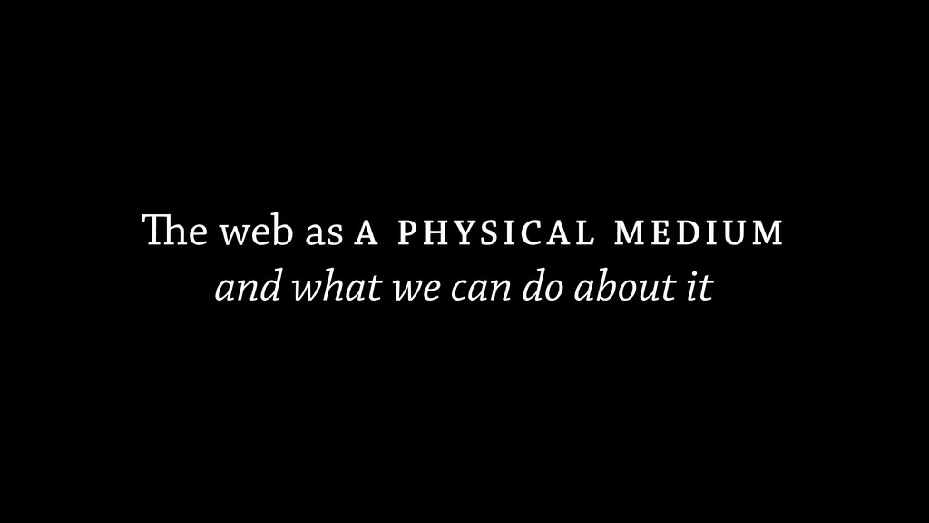 The web as A PHYSICAL MEDIUM and what we can do...