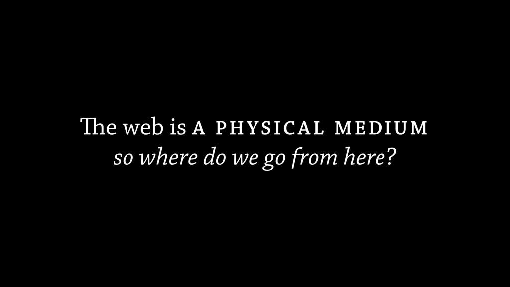 The web is A PHYSICAL MEDIUM so where do we go ...
