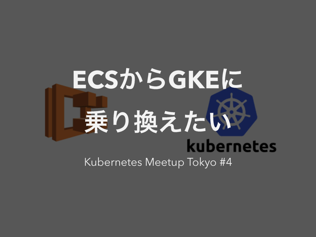 ECS͔ΒGKEʹ Γ͍͑ͨ Kubernetes Meetup Tokyo #4