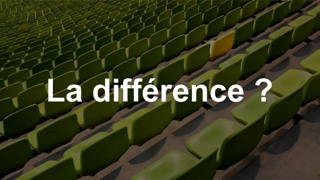 La différence ?