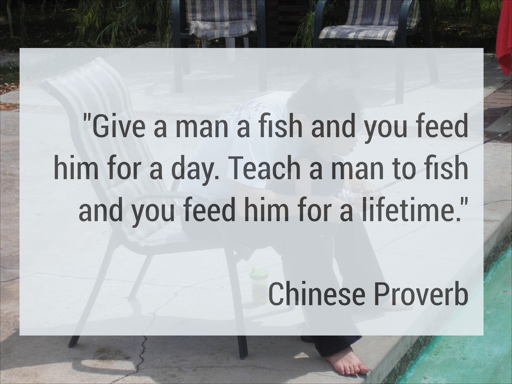 """! """"Give a man a fish and you feed him for a day...."""
