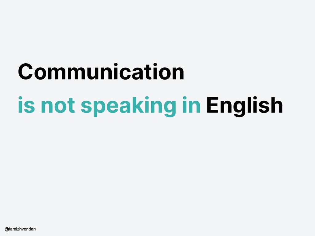Communication is not speaking in English @tamiz...