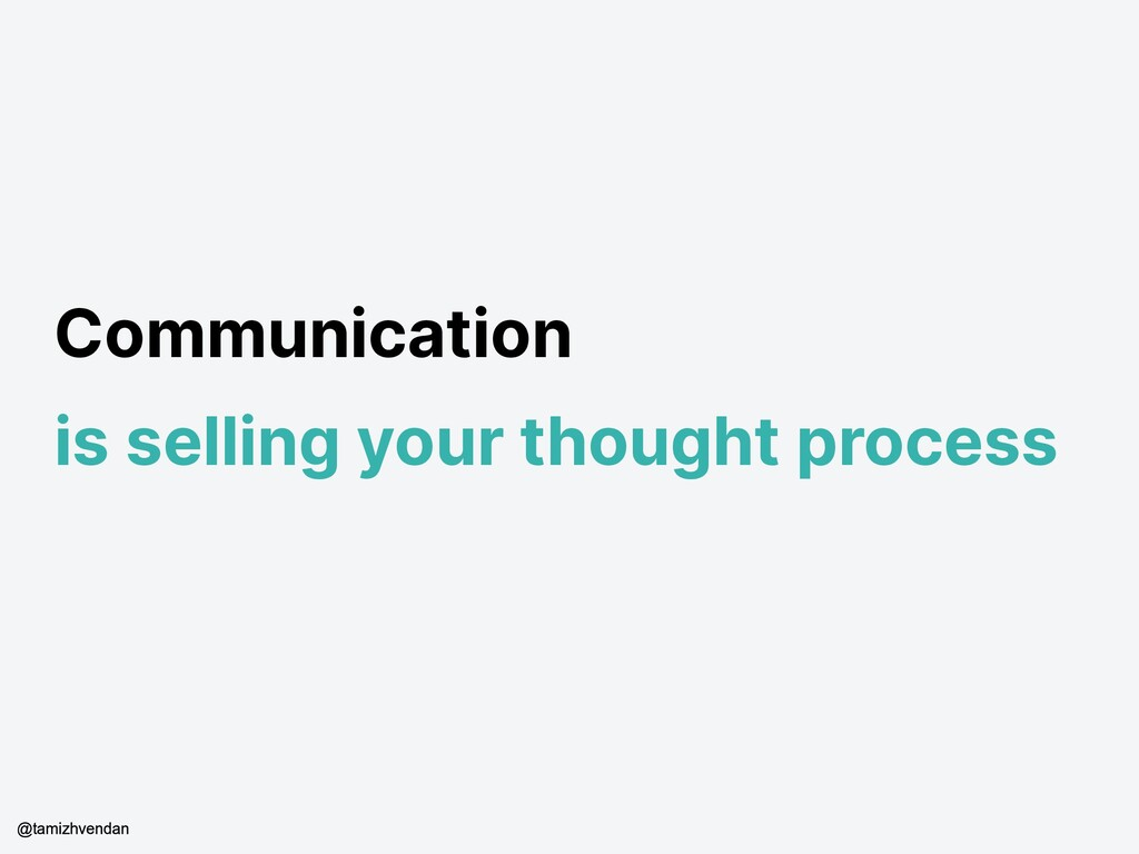 Communication is selling your thought process @...