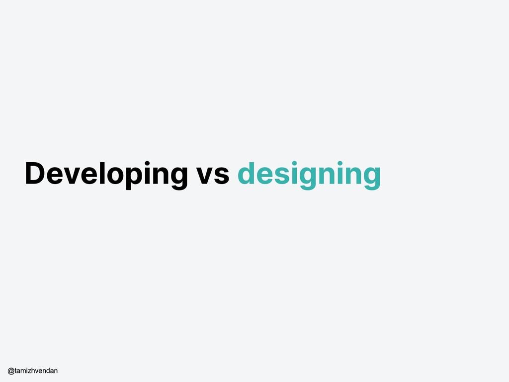 Developing vs designing @tamizhvendan
