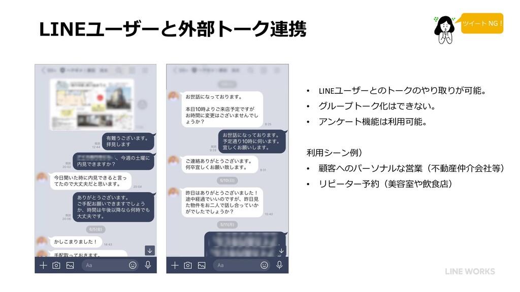 LINEユーザーと外部トーク連携 • LINEユーザーとのトークのやり取りが可能。 • グルー...