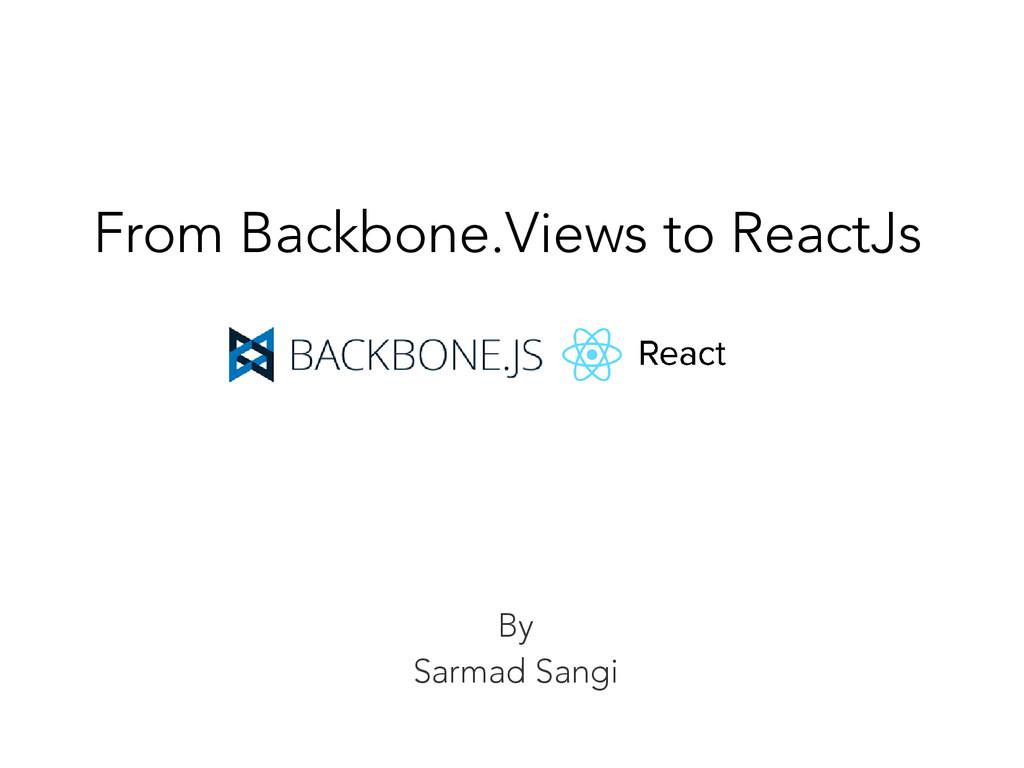 By Sarmad Sangi From Backbone.Views to ReactJs