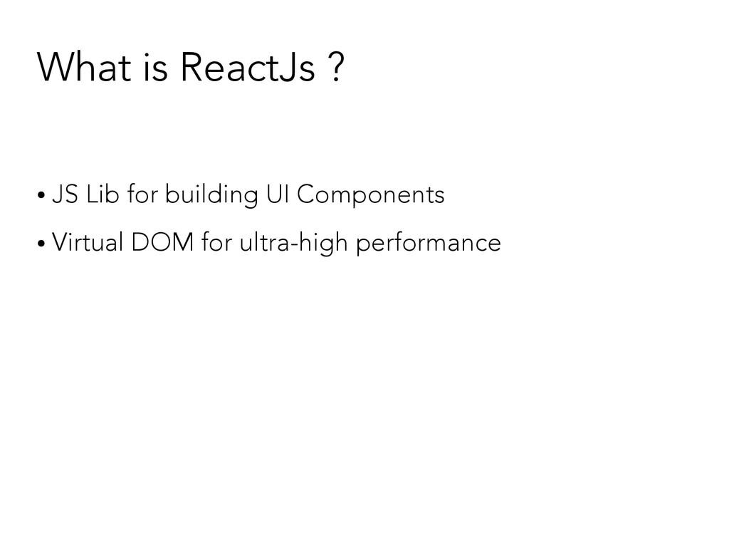 What is ReactJs ? ● JS Lib for building UI Comp...