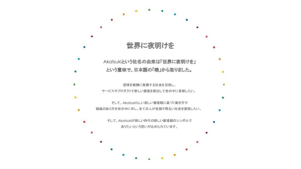 世界に夜明けを という社名の由来は「世界に夜明けを」 という意味で、日本語の「暁」から取りまし...