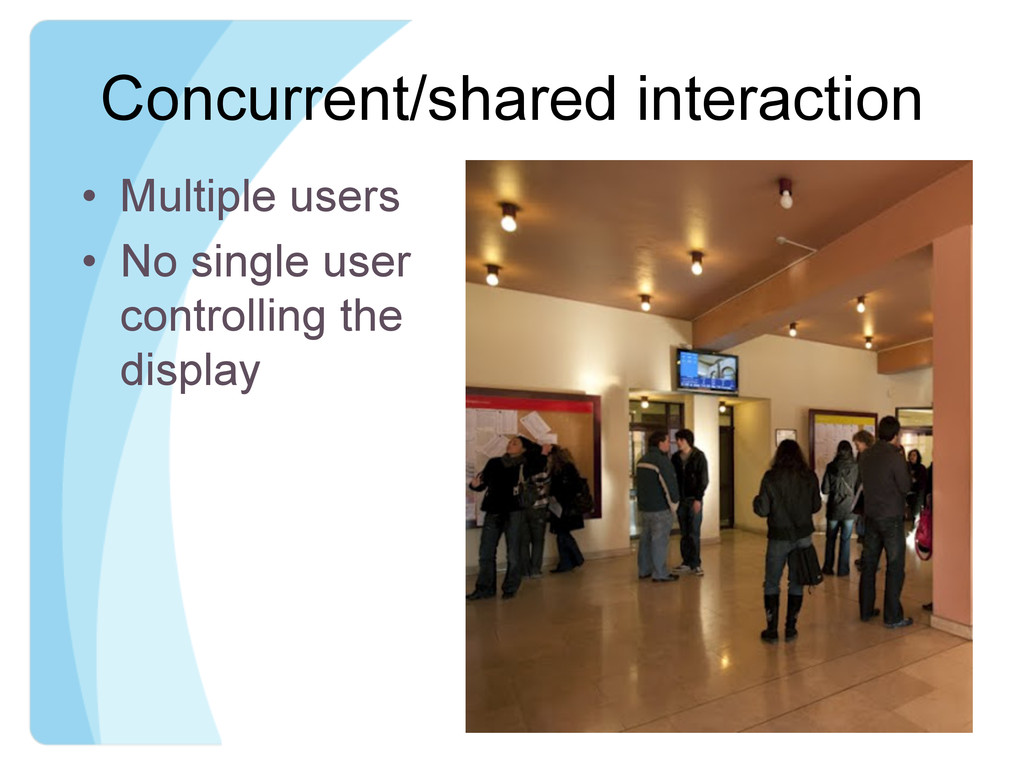 Concurrent/shared interaction • Multiple users...