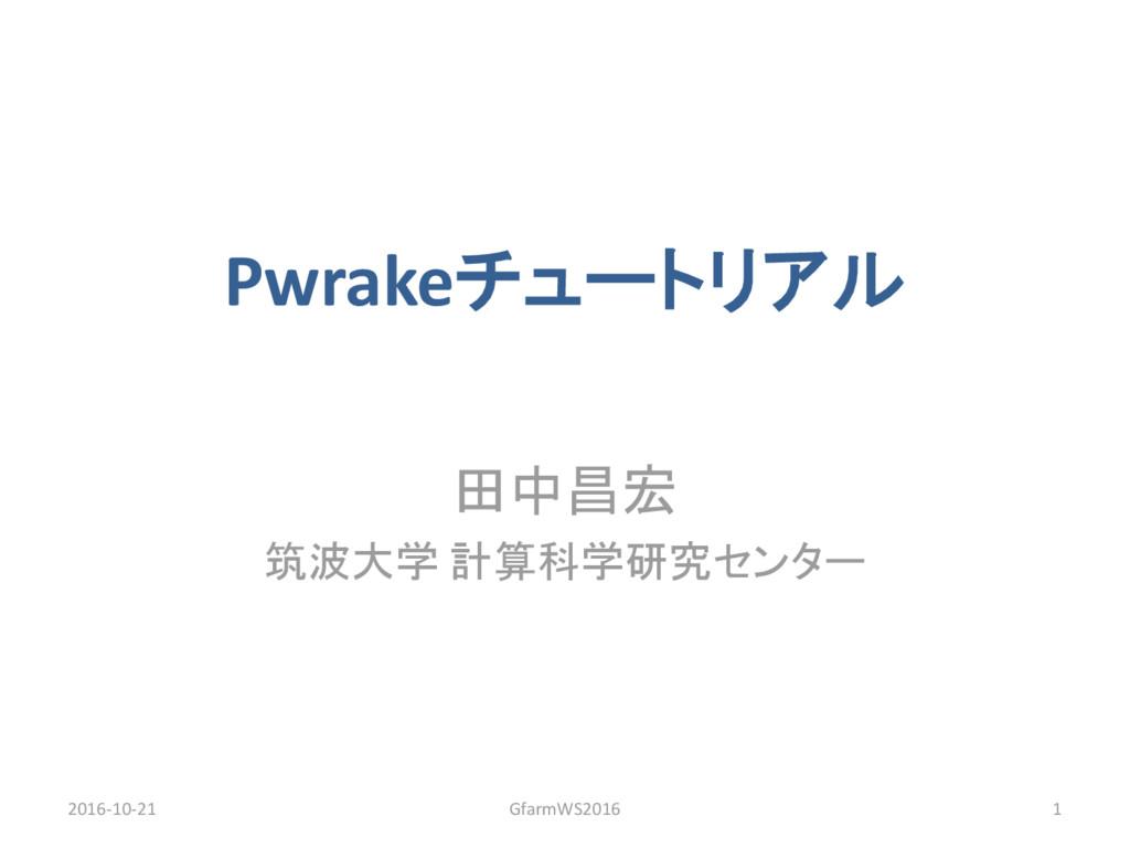 Pwrakeチュートリアル 田中昌宏 筑波大学 計算科学研究センター 2016-10-21 G...