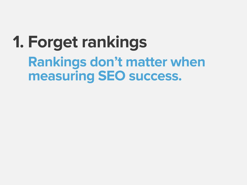 1. Forget rankings Rankings don't matter when m...