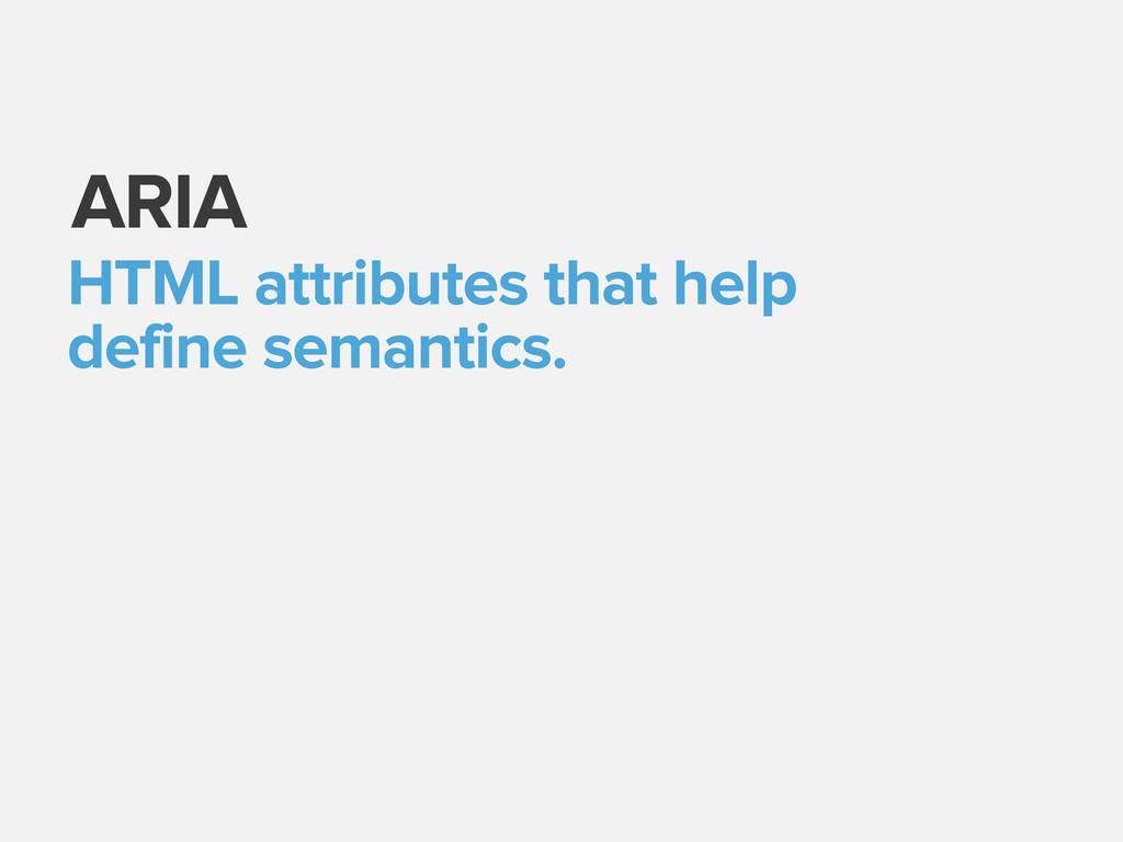 ARIA HTML attributes that help define semantics.