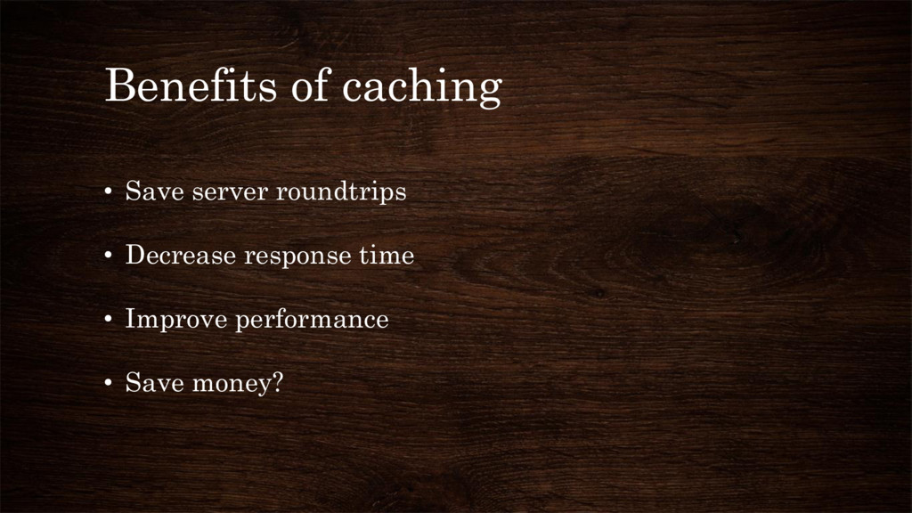 Benefits of caching • Save server roundtrips • ...