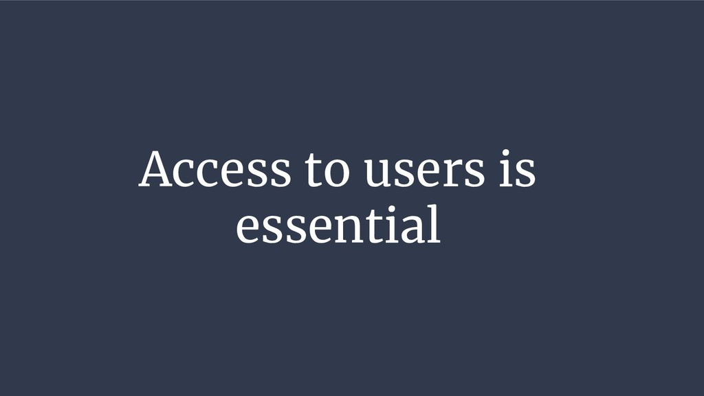 Access to users is essential