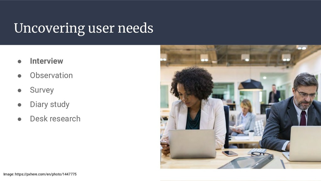 Uncovering user needs ● Interview ● Observation...
