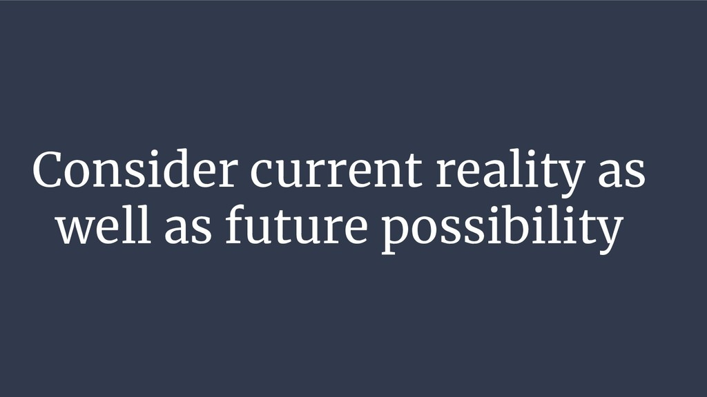 Consider current reality as well as future poss...