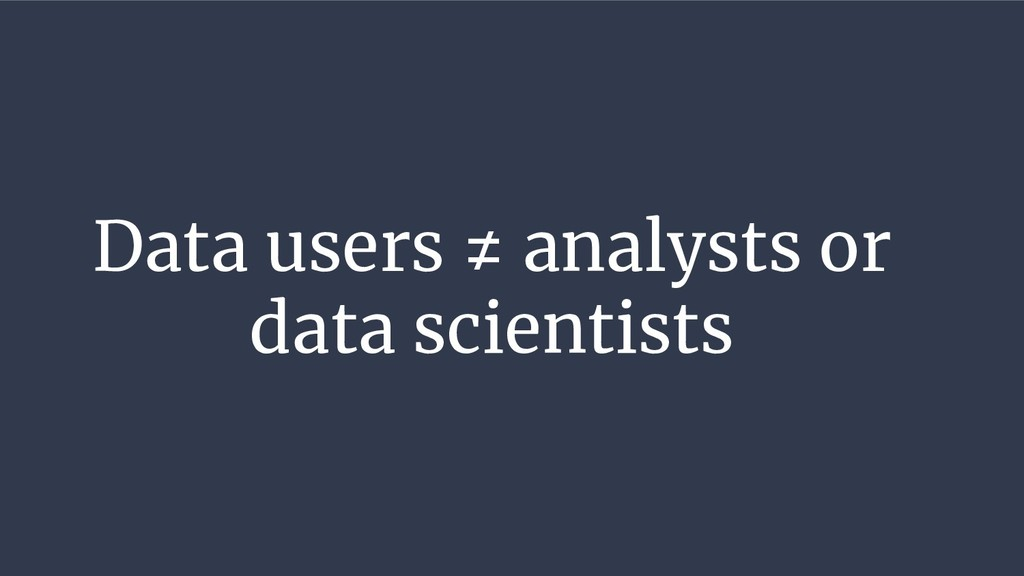 Data users ≠ analysts or data scientists