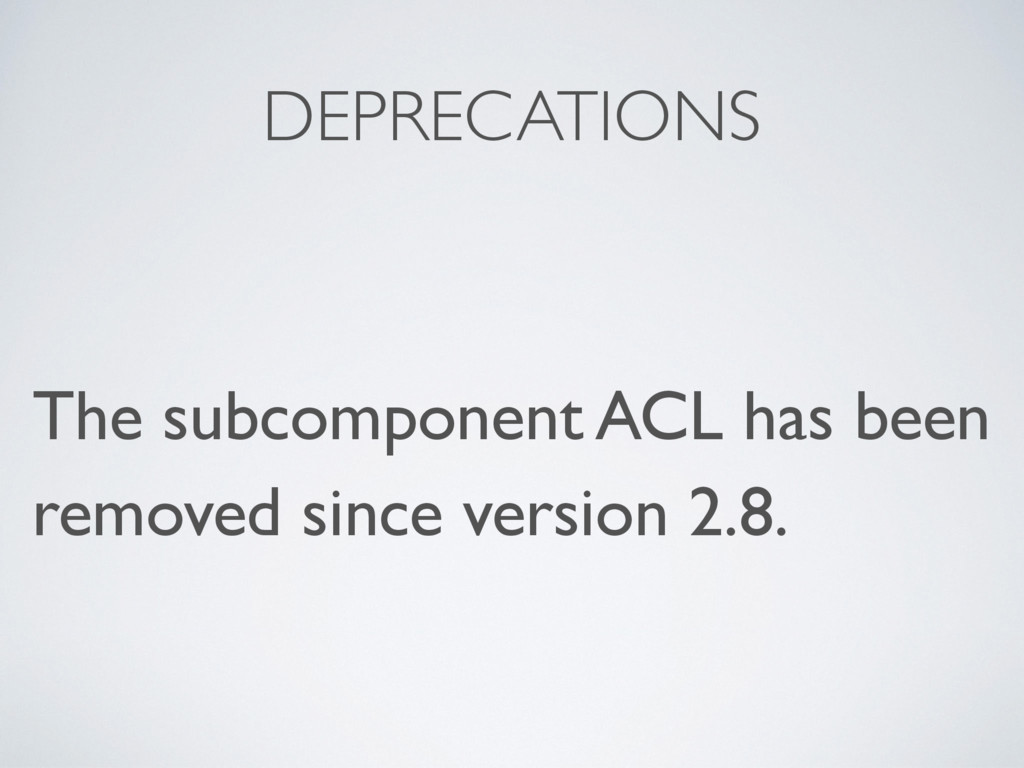 DEPRECATIONS The subcomponent ACL has been remo...