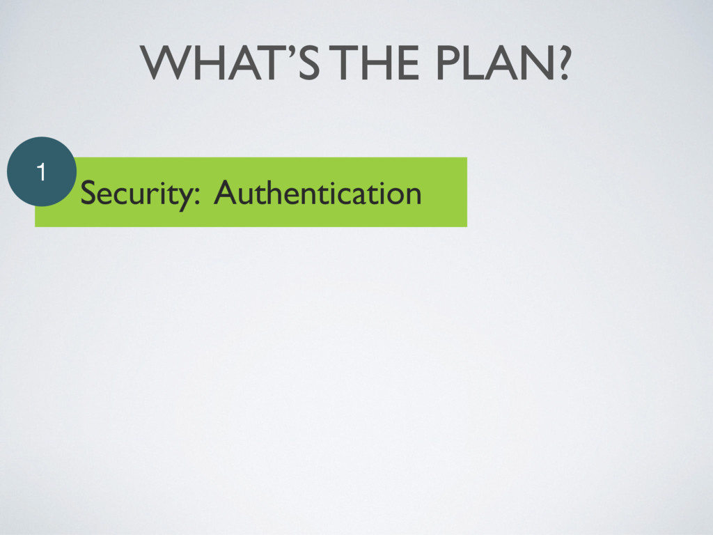 WHAT'S THE PLAN? Security: Authentication 1