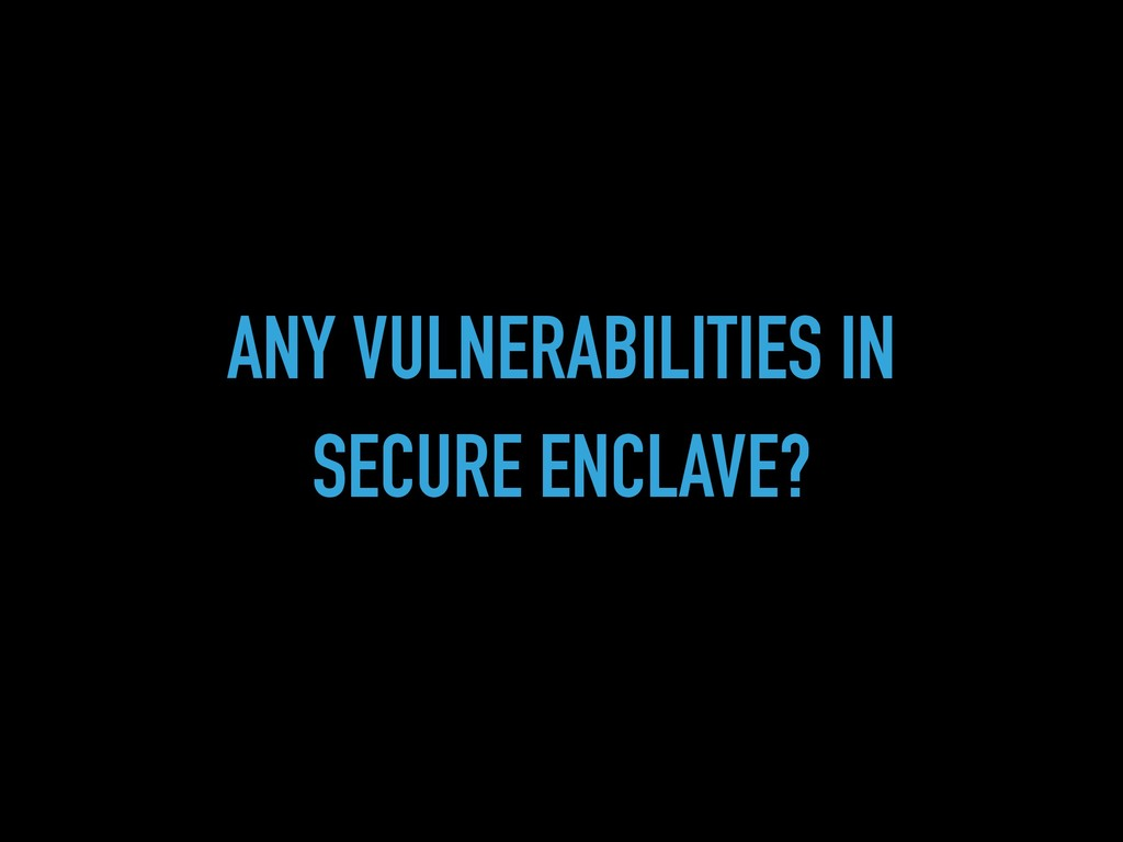 ANY VULNERABILITIES IN SECURE ENCLAVE?