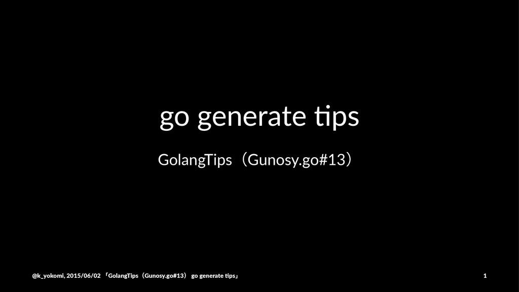 go#generate#)ps GolangTipsʢGunosy.go#13ʣ @k_yok...