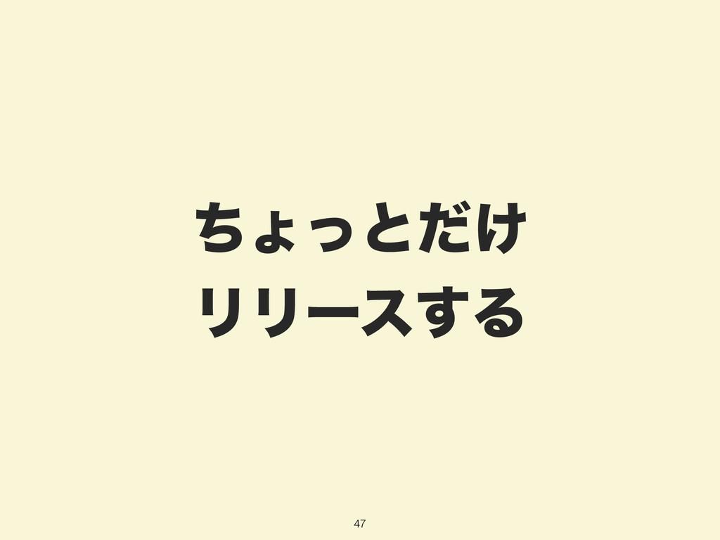 ͪΐͬͱ͚ͩ ϦϦʔε͢Δ 47