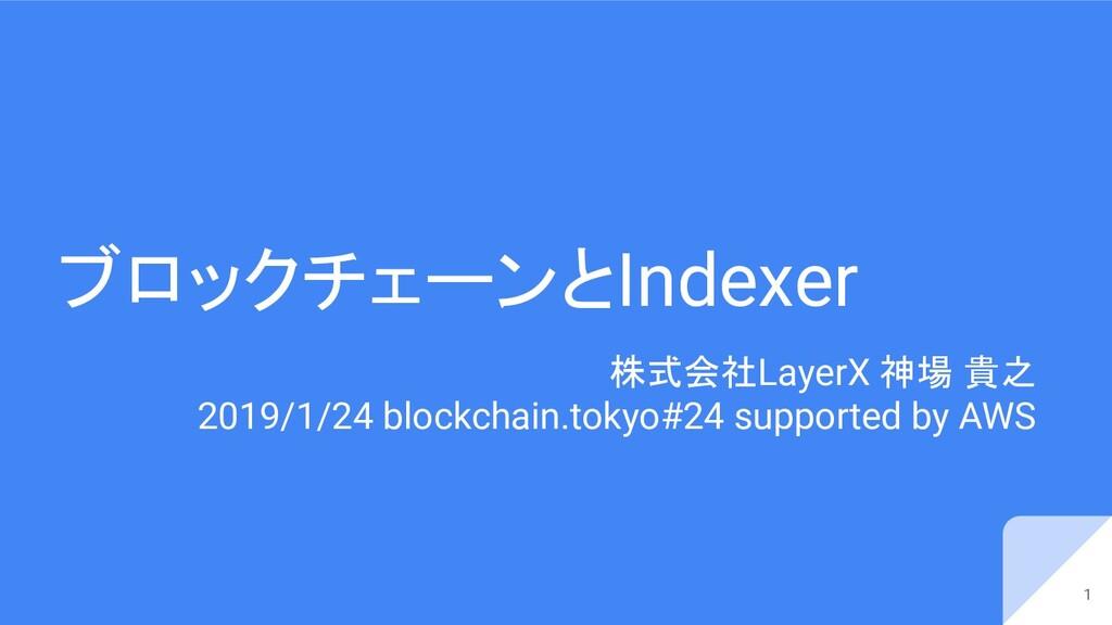 ブロックチェーンとIndexer 株式会社LayerX 神場 貴之 2019/1/24 blo...