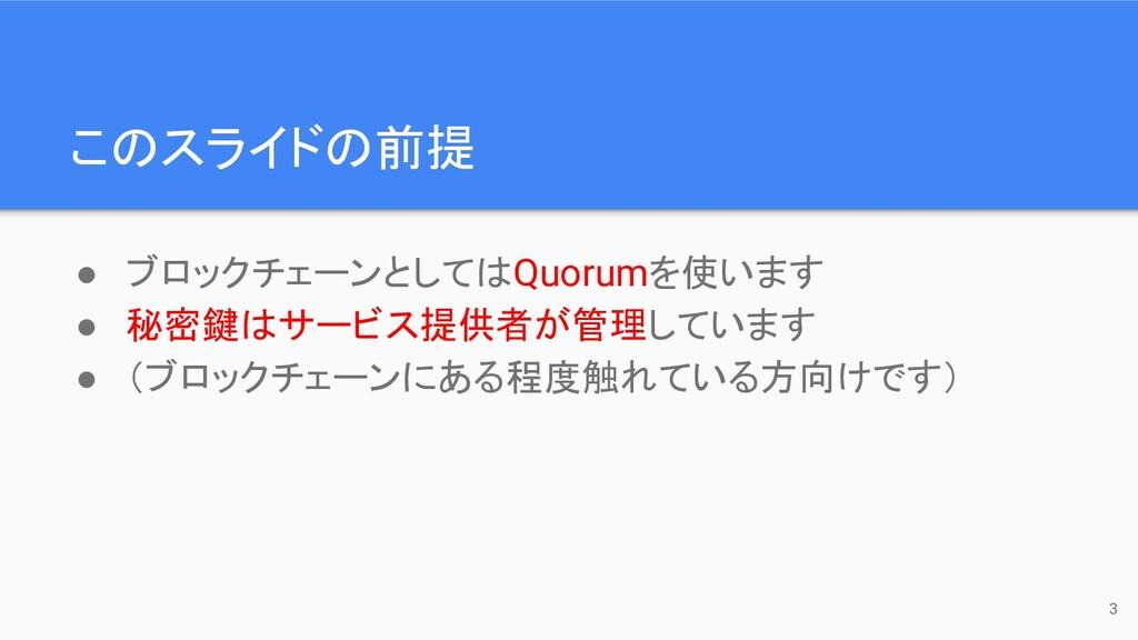 このスライドの前提 ● ブロックチェーンとしてはQuorumを使います ● 秘密鍵はサービス提...
