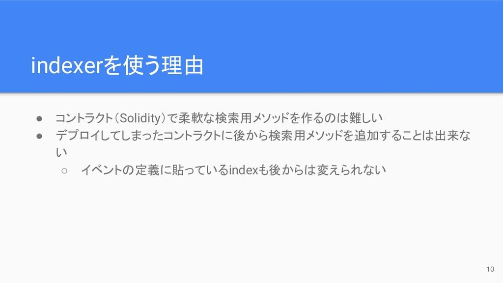 indexerを使う理由 ● コントラクト(Solidity)で柔軟な検索用メソッドを作るのは...