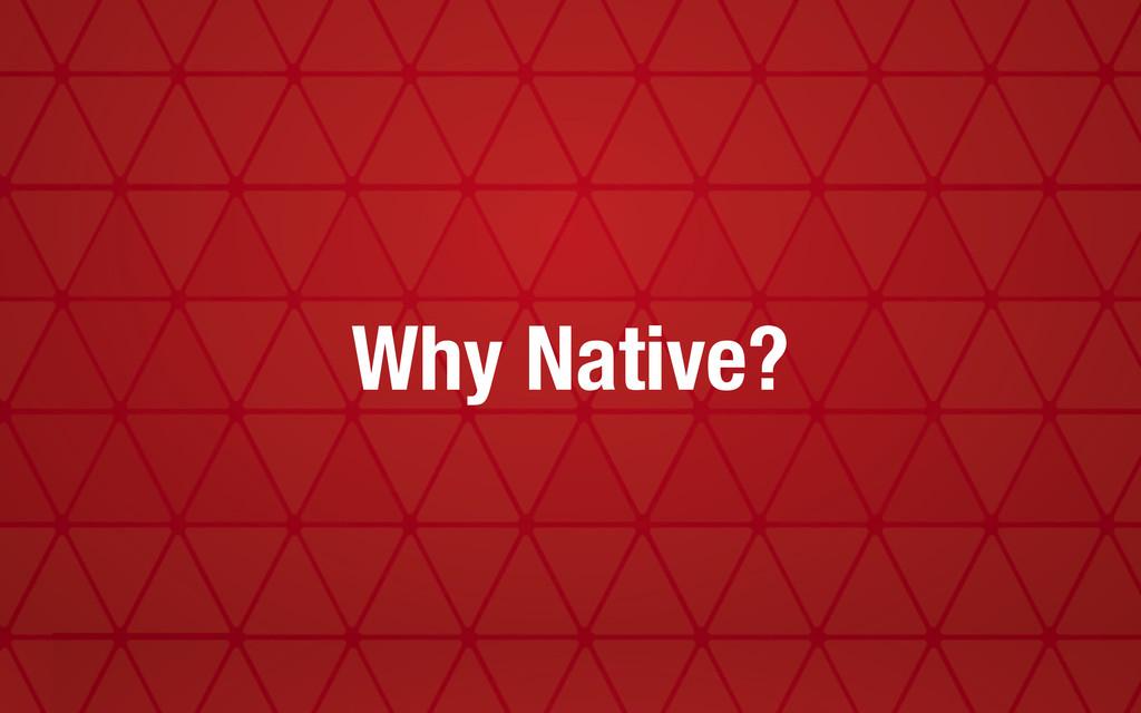 Why Native?