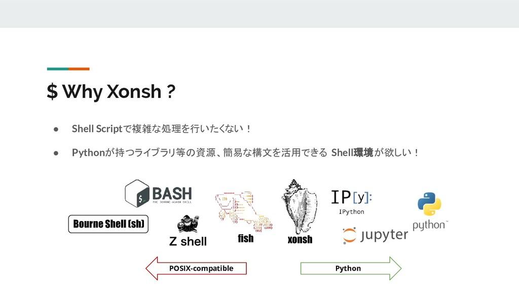 $ Why Xonsh ? ● Shell Scriptで複雑な処理を行いたくない! ● Py...