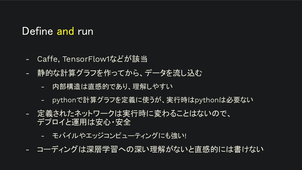 Define and run - Caffe, TensorFlow1などが該当 - 静的な...