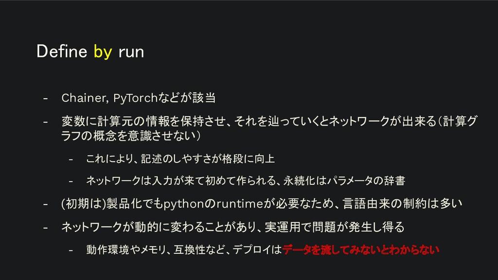 Define by run - Chainer, PyTorchなどが該当 - 変数に計算元...
