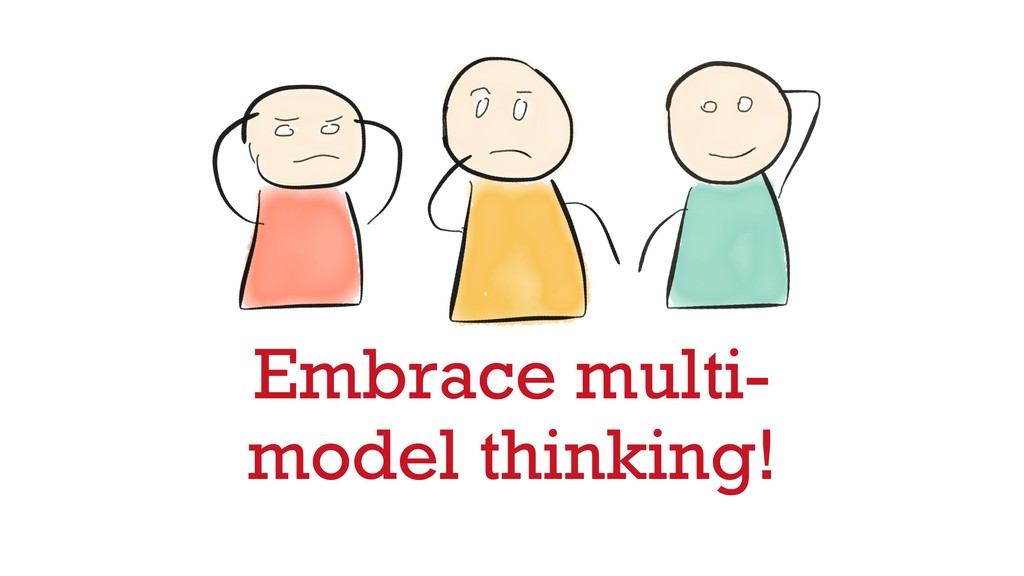 Embrace multi- model thinking!