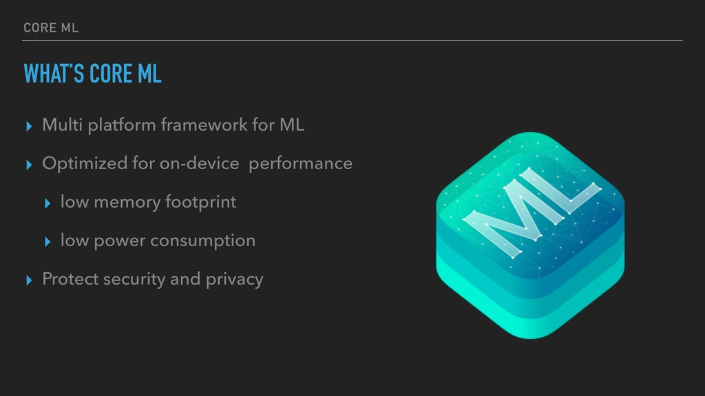 CORE ML WHAT'S CORE ML ▸ Multi platform framewo...