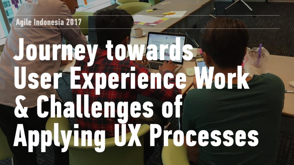 Journey towards User Experience Work & Challen...