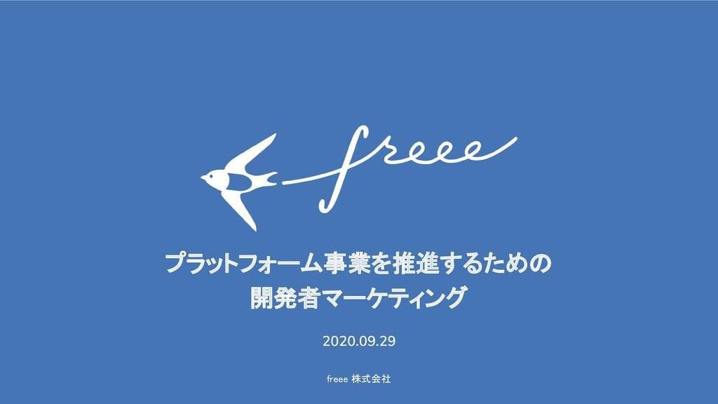 freee 株式会社 プラットフォーム事業を推進するための 開発者マーケティング 202...