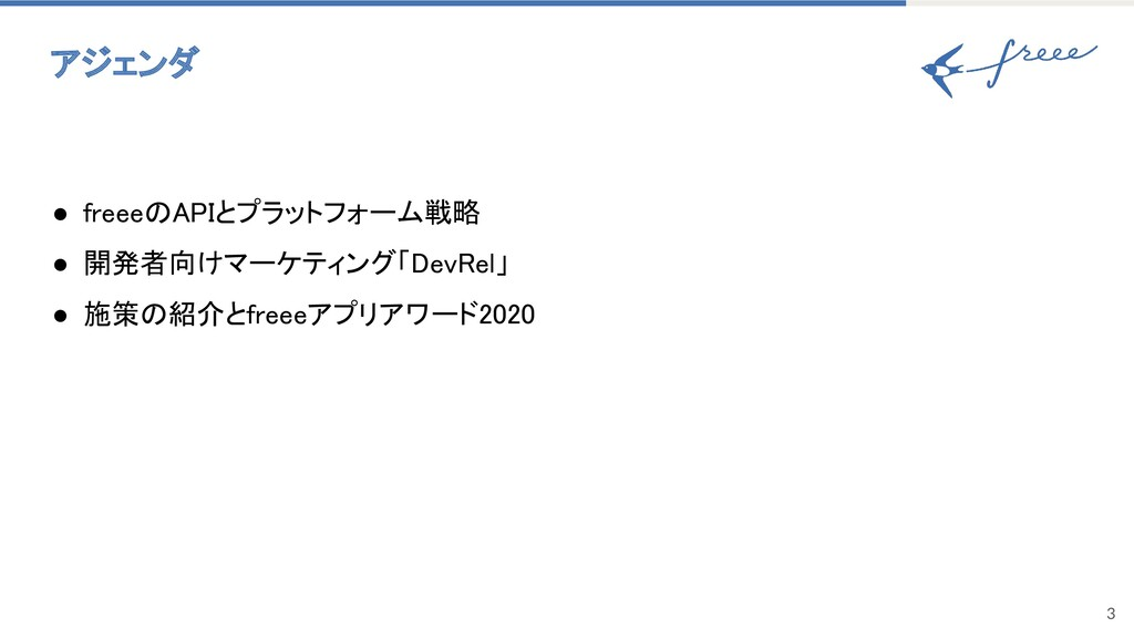 アジェンダ 3 ● freeeのAPIとプラットフォーム戦略 ● 開発者向けマーケティング...