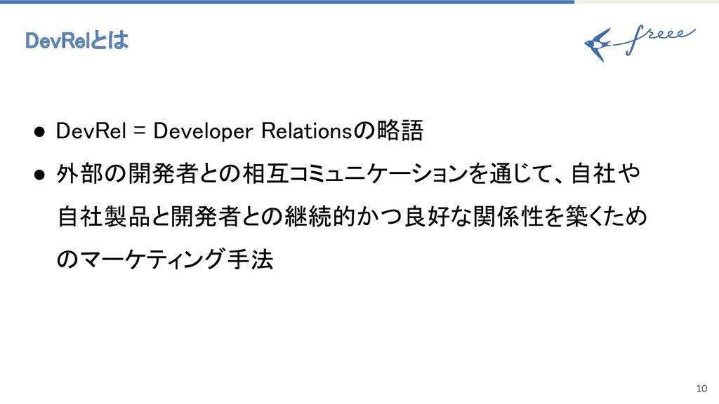 DevRelとは 10 ● DevRel = Developer Relationsの略語...