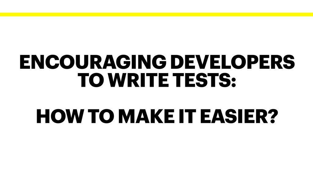 ENCOURAGING DEVELOPERS TO WRITE TESTS: HOW TO M...
