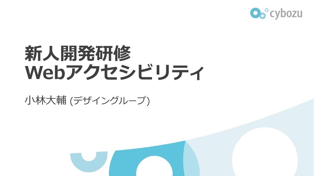 新人開発研修 Webアクセシビリティ 小林大輔 (デザイングループ)
