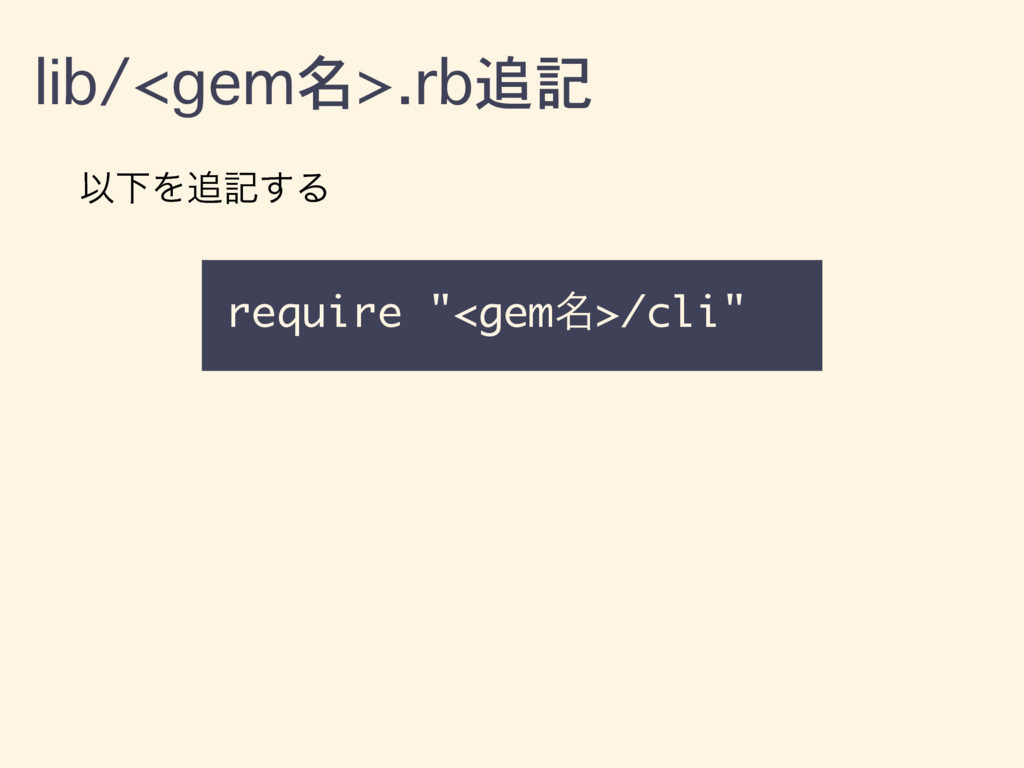 "lib/<gem名>.rb追記 require ""<gem໊>/cli"" ҎԼΛه͢Δ"