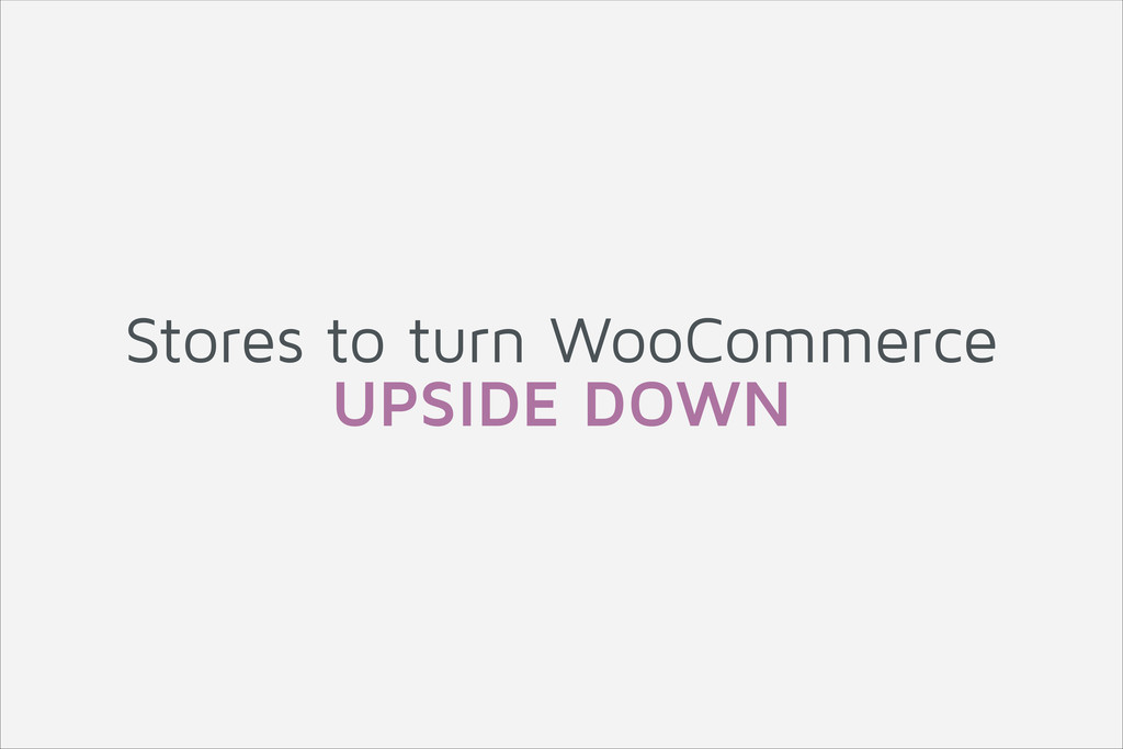 Stores to turn WooCommerce UPSIDE DOWN